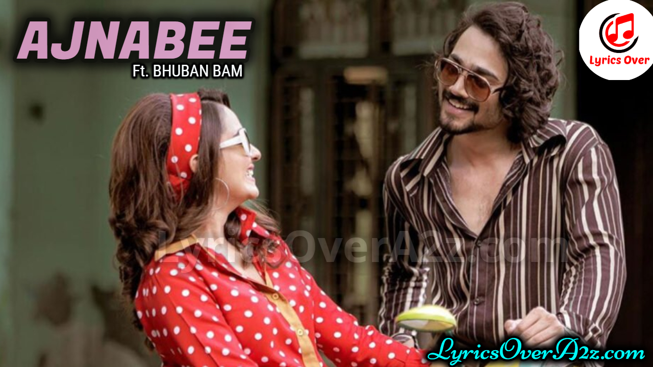 AJNABEE LYRICS - ft. BHUVAN BAM | Lyrics Over A2z